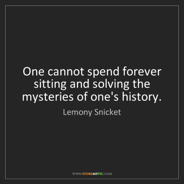 Lemony Snicket: One cannot spend forever sitting and solving the mysteries...