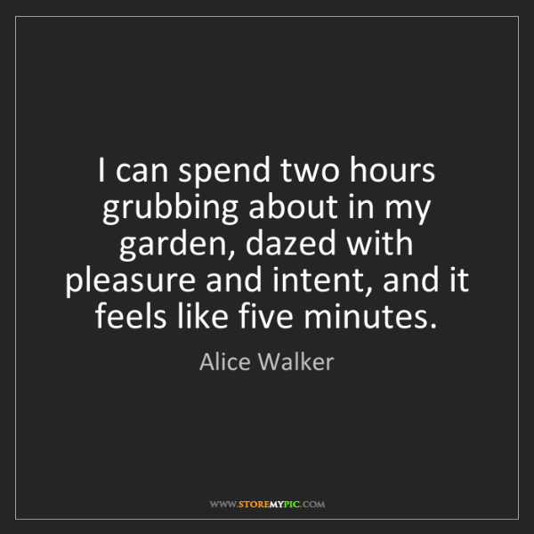 Alice Walker: I can spend two hours grubbing about in my garden, dazed...