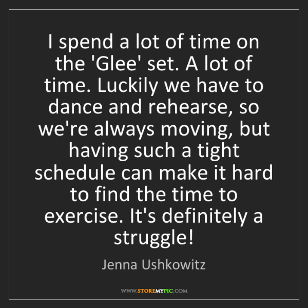 Jenna Ushkowitz: I spend a lot of time on the 'Glee' set. A lot of time....