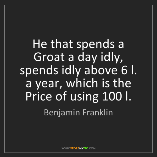 Benjamin Franklin: He that spends a Groat a day idly, spends idly above...