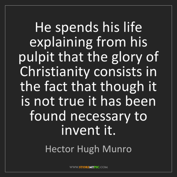 Hector Hugh Munro: He spends his life explaining from his pulpit that the...