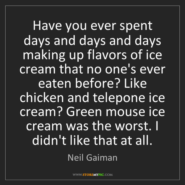 Neil Gaiman: Have you ever spent days and days and days making up...