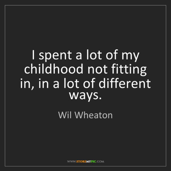 Wil Wheaton: I spent a lot of my childhood not fitting in, in a lot...