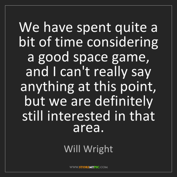 Will Wright: We have spent quite a bit of time considering a good...
