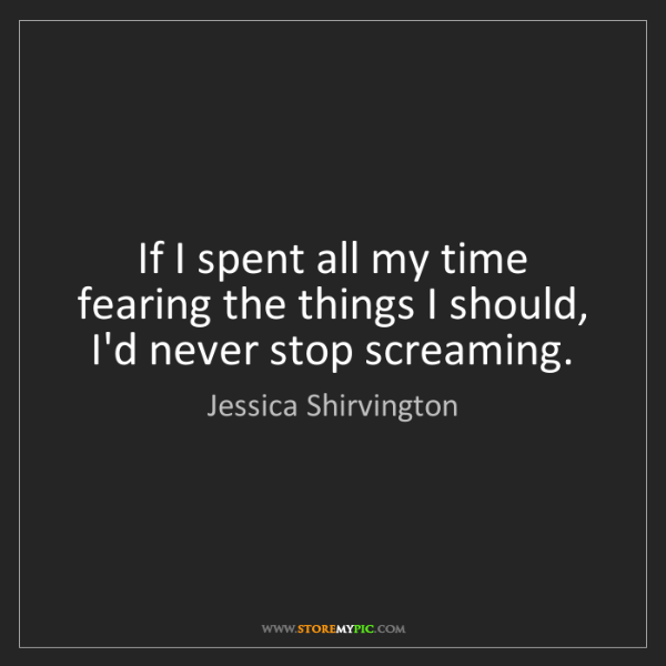 Jessica Shirvington: If I spent all my time fearing the things I should, I'd...