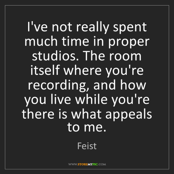 Feist: I've not really spent much time in proper studios. The...