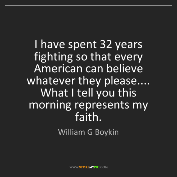 William G Boykin: I have spent 32 years fighting so that every American...