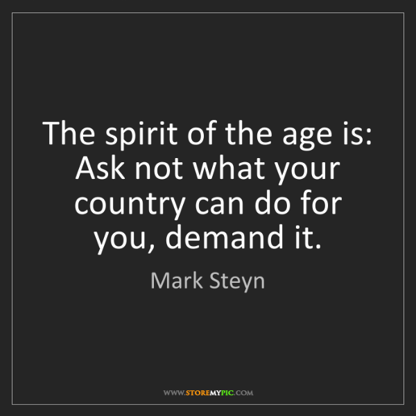 Mark Steyn: The spirit of the age is: Ask not what your country can...