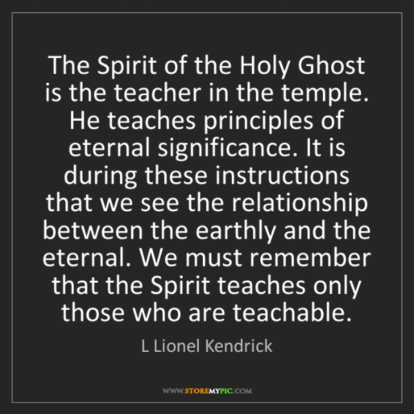 L Lionel Kendrick: The Spirit of the Holy Ghost is the teacher in the temple....