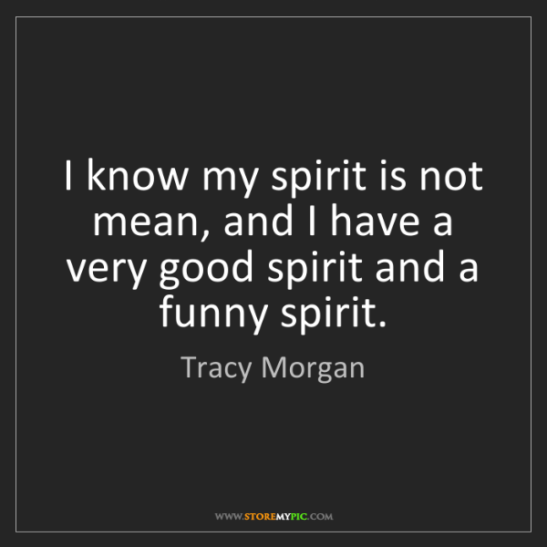 Tracy Morgan: I know my spirit is not mean, and I have a very good...