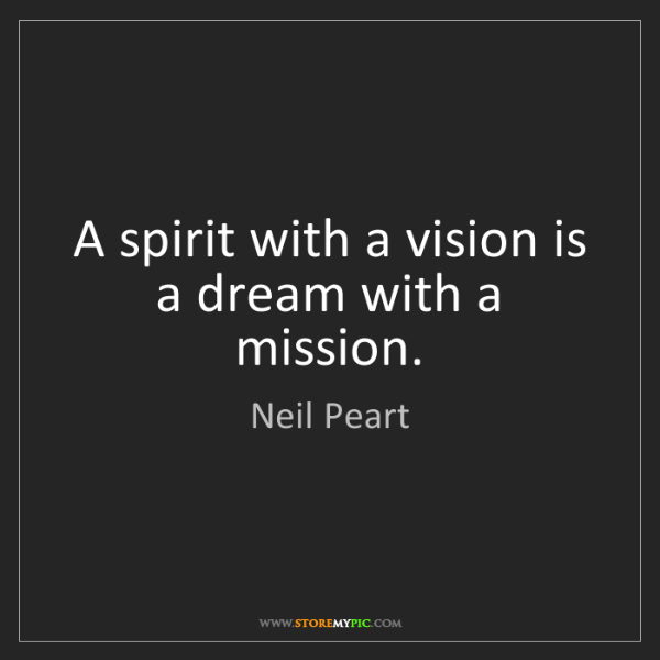 Neil Peart: A spirit with a vision is a dream with a mission.