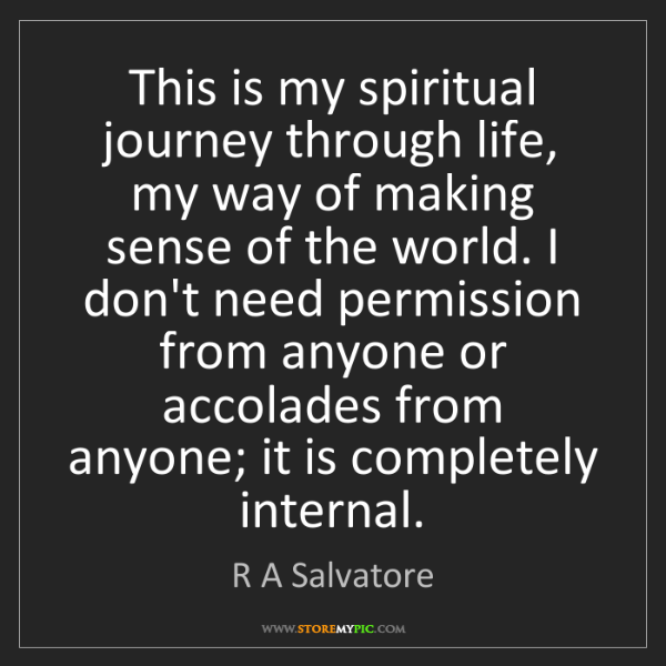 R A Salvatore: This is my spiritual journey through life, my way of...