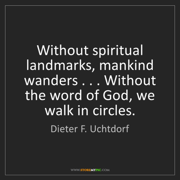 Dieter F. Uchtdorf: Without spiritual landmarks, mankind wanders . . . Without...