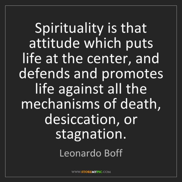 Leonardo Boff: Spirituality is that attitude which puts life at the...