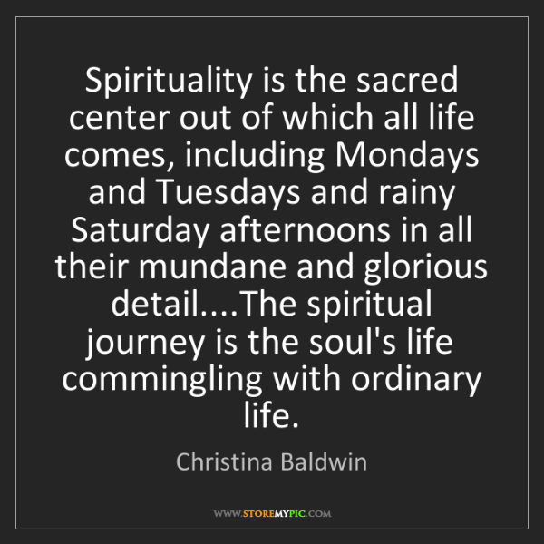 Christina Baldwin: Spirituality is the sacred center out of which all life...