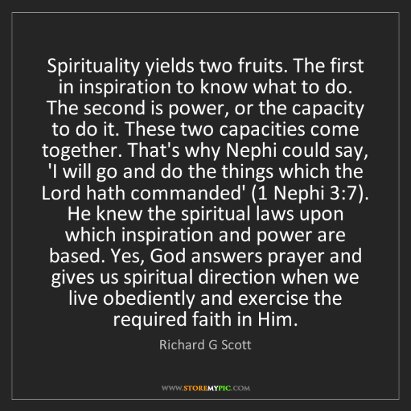 Richard G Scott: Spirituality yields two fruits. The first in inspiration...