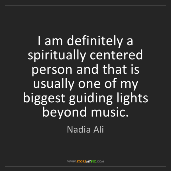 Nadia Ali: I am definitely a spiritually centered person and that...