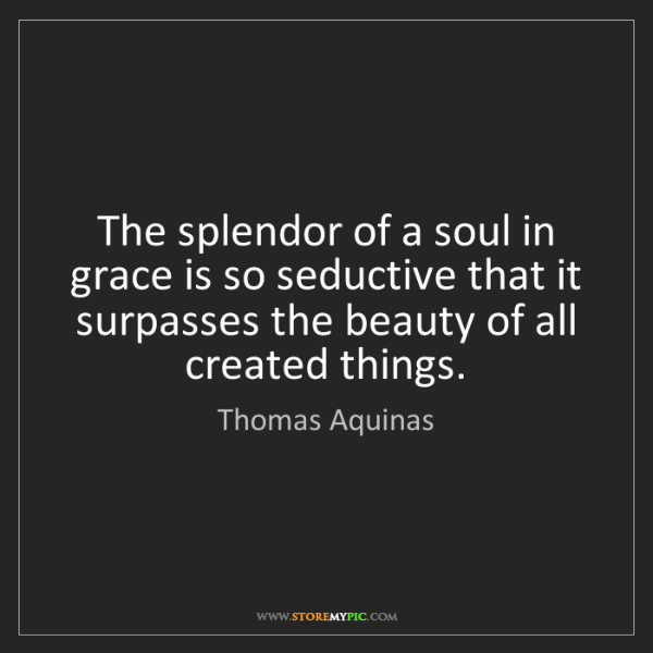 Thomas Aquinas: The splendor of a soul in grace is so seductive that...