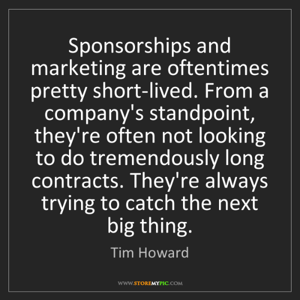 Tim Howard: Sponsorships and marketing are oftentimes pretty short-lived....