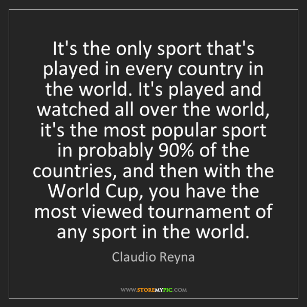 Claudio Reyna: It's the only sport that's played in every country in...