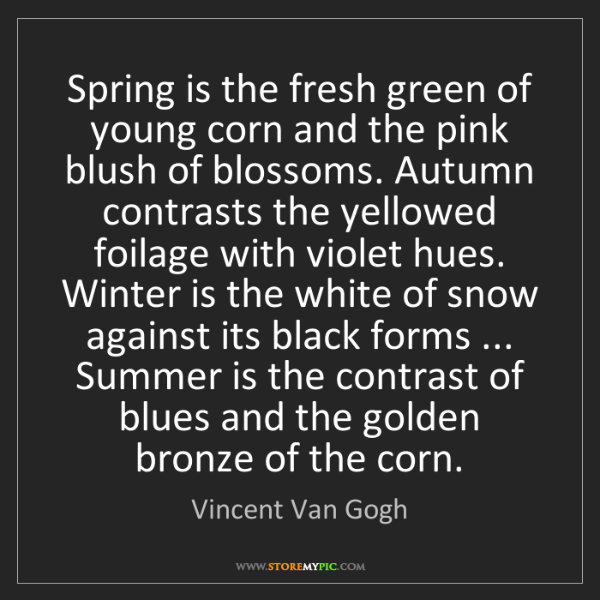 Vincent Van Gogh: Spring is the fresh green of young corn and the pink...