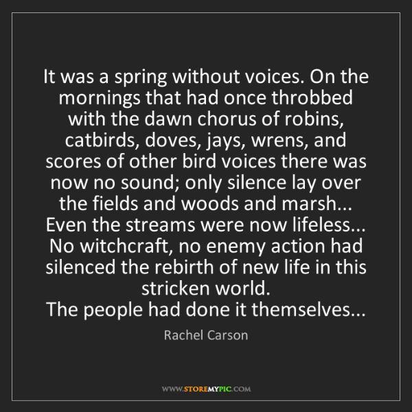 Rachel Carson: It was a spring without voices. On the mornings that...