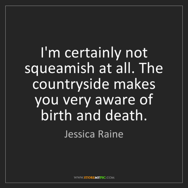 Jessica Raine: I'm certainly not squeamish at all. The countryside makes...