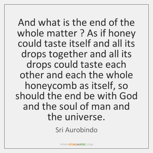 And what is the end of the whole matter ? As if honey ...
