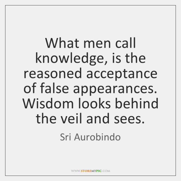 What men call knowledge, is the reasoned acceptance of false appearances. Wisdom ...