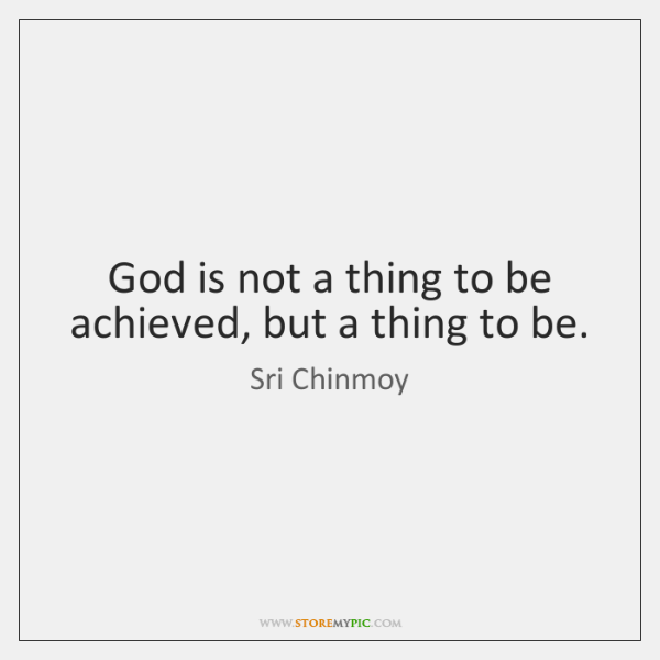 God is not a thing to be achieved, but a thing to ...