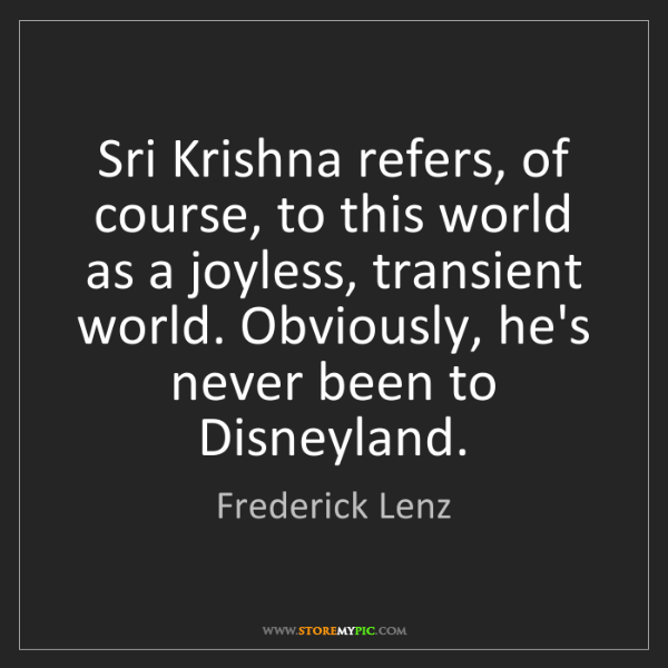 Frederick Lenz: Sri Krishna refers, of course, to this world as a joyless,...