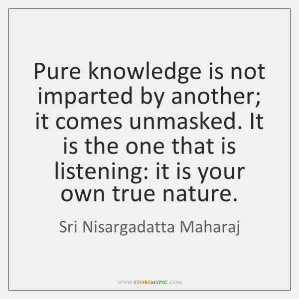 Pure knowledge is not imparted by another; it comes unmasked. It is ...