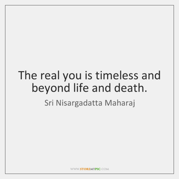 The real you is timeless and beyond life and death.