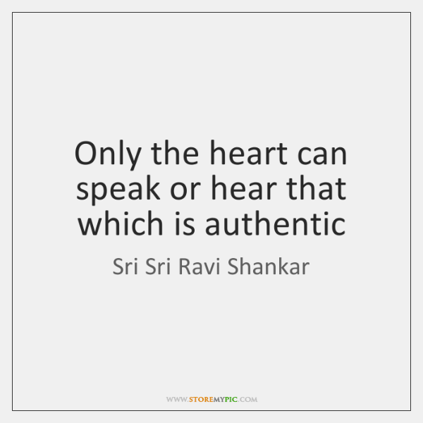 Only the heart can speak or hear that which is authentic