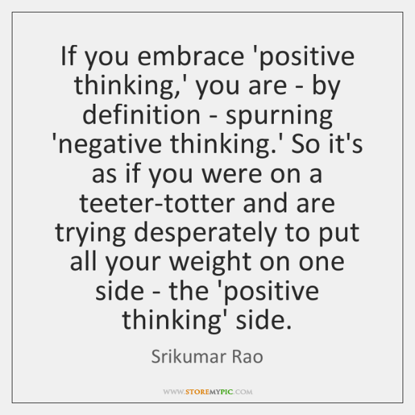 If you embrace 'positive thinking,' you are - by definition - ...