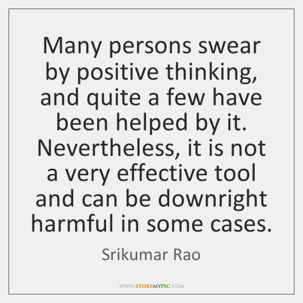 Many persons swear by positive thinking, and quite a few have been ...