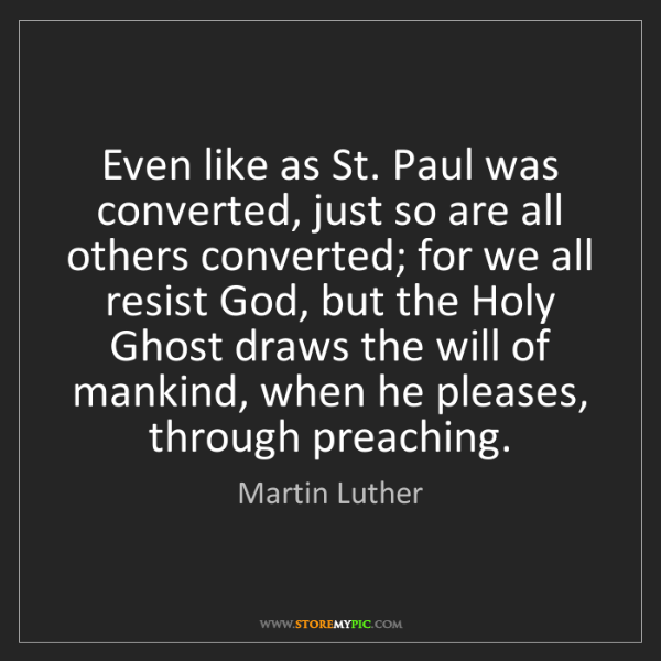 Martin Luther: Even like as St. Paul was converted, just so are all...