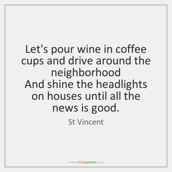 Let's pour wine in coffee cups and drive around the neighborhood   And ...