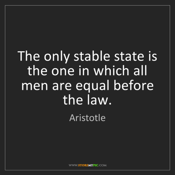Aristotle: The only stable state is the one in which all men are...