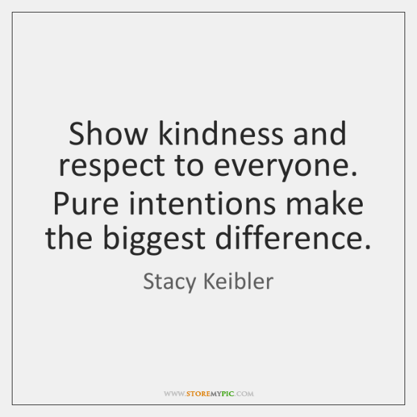 Show kindness and respect to everyone. Pure intentions make the biggest difference.