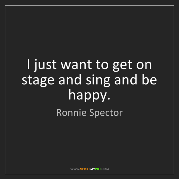 Ronnie Spector: I just want to get on stage and sing and be happy.