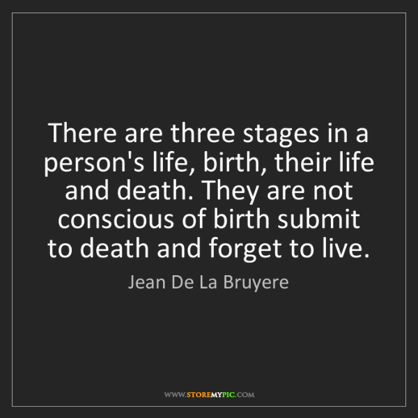 Jean De La Bruyere: There are three stages in a person's life, birth, their...