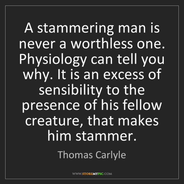 Thomas Carlyle: A stammering man is never a worthless one. Physiology...