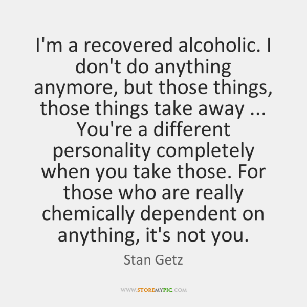 I'm a recovered alcoholic. I don't do anything anymore, but those things, ...