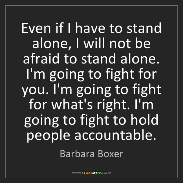 Barbara Boxer: Even if I have to stand alone, I will not be afraid to...