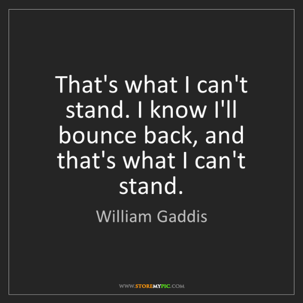 William Gaddis: That's what I can't stand. I know I'll bounce back, and...