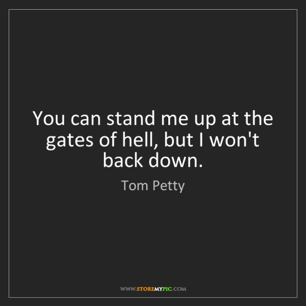 Tom Petty: You can stand me up at the gates of hell, but I won't...