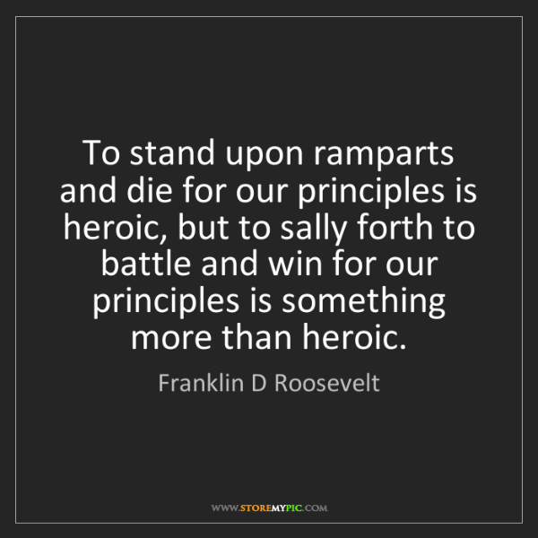 Franklin D Roosevelt: To stand upon ramparts and die for our principles is...
