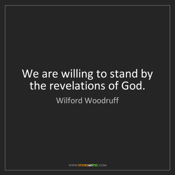 Wilford Woodruff: We are willing to stand by the revelations of God.