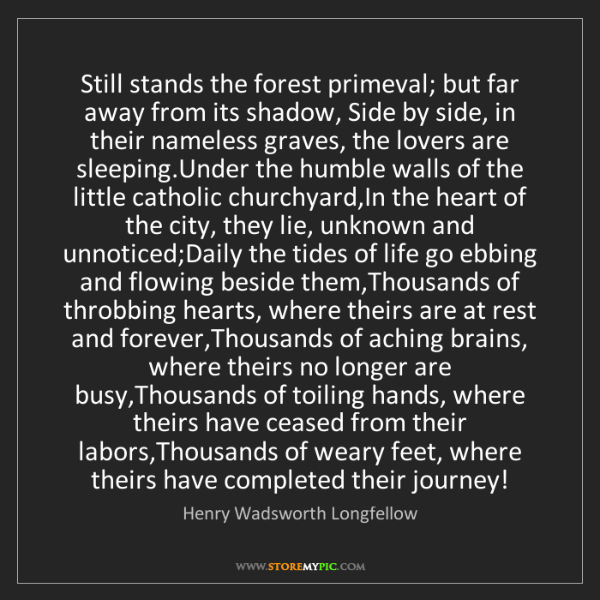 Henry Wadsworth Longfellow: Still stands the forest primeval; but far away from its...